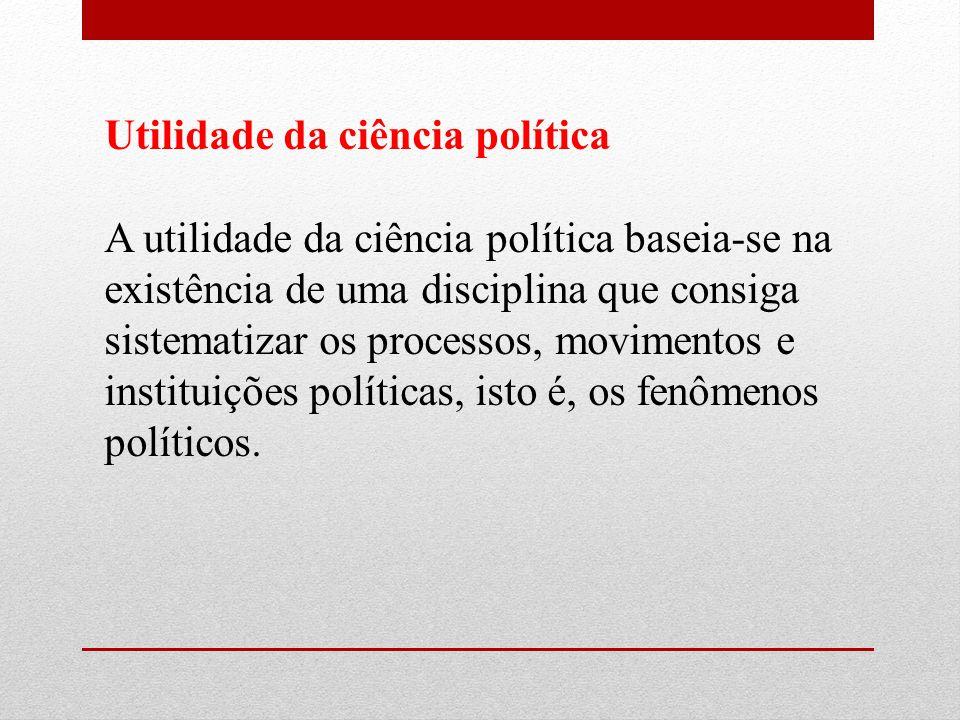 Utilidade da ciência política A utilidade da ciência política baseia-se na existência de uma disciplina que consiga sistematizar os processos, movimentos e instituições políticas, isto é, os fenômenos políticos.