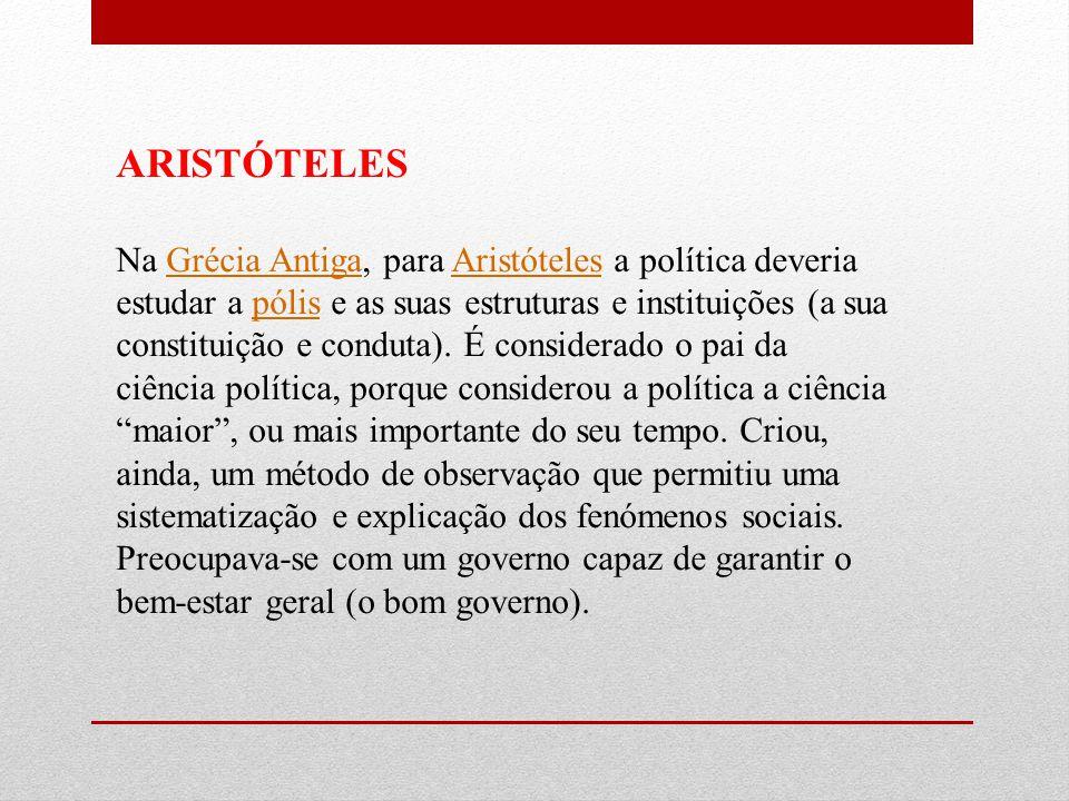ARISTÓTELES Na Grécia Antiga, para Aristóteles a política deveria estudar a pólis e as suas estruturas e instituições (a sua constituição e conduta).