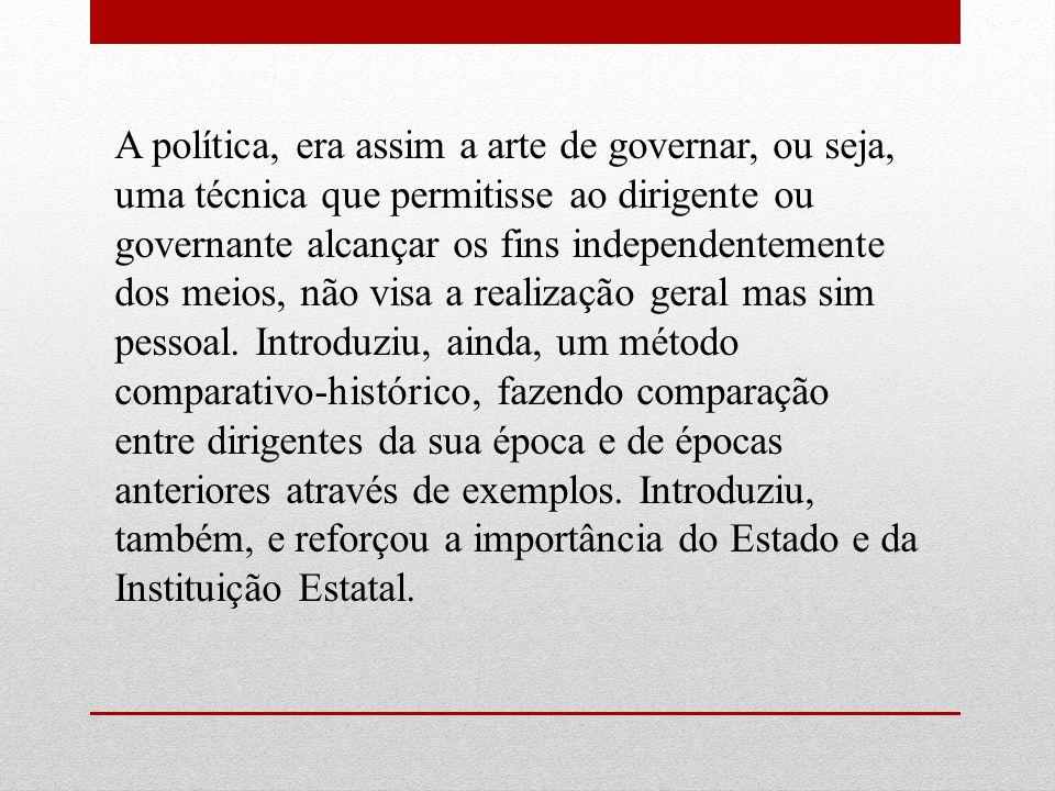 A política, era assim a arte de governar, ou seja, uma técnica que permitisse ao dirigente ou governante alcançar os fins independentemente dos meios,