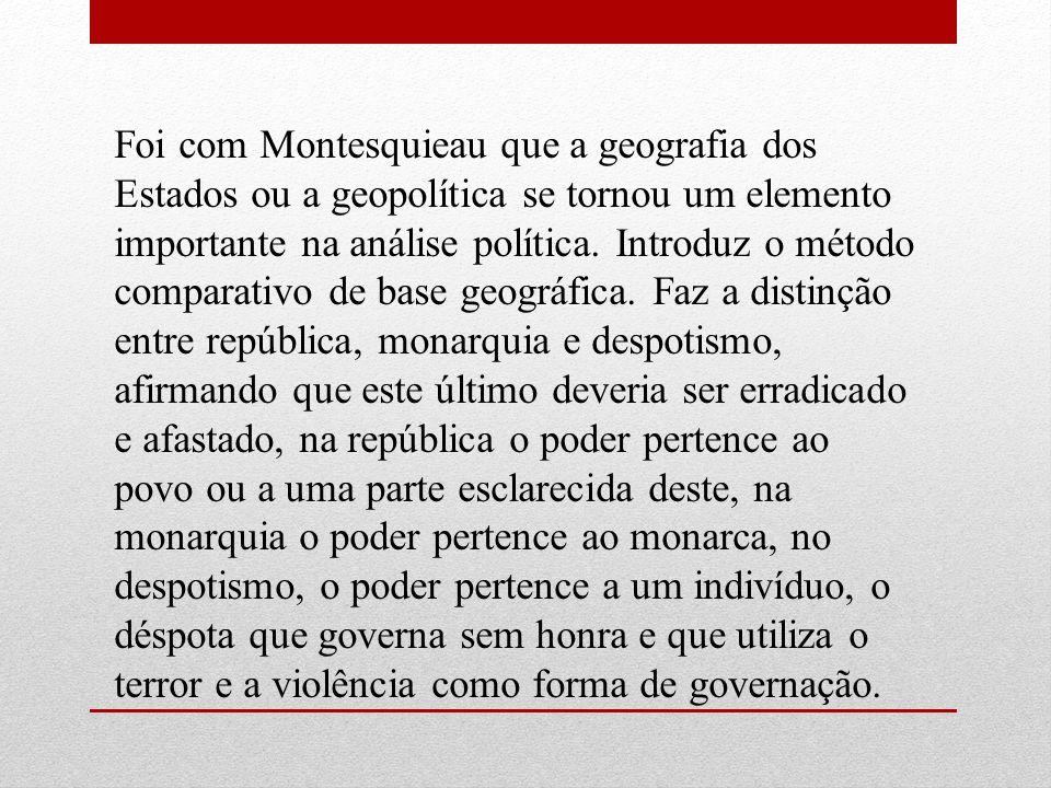 Foi com Montesquieau que a geografia dos Estados ou a geopolítica se tornou um elemento importante na análise política. Introduz o método comparativo