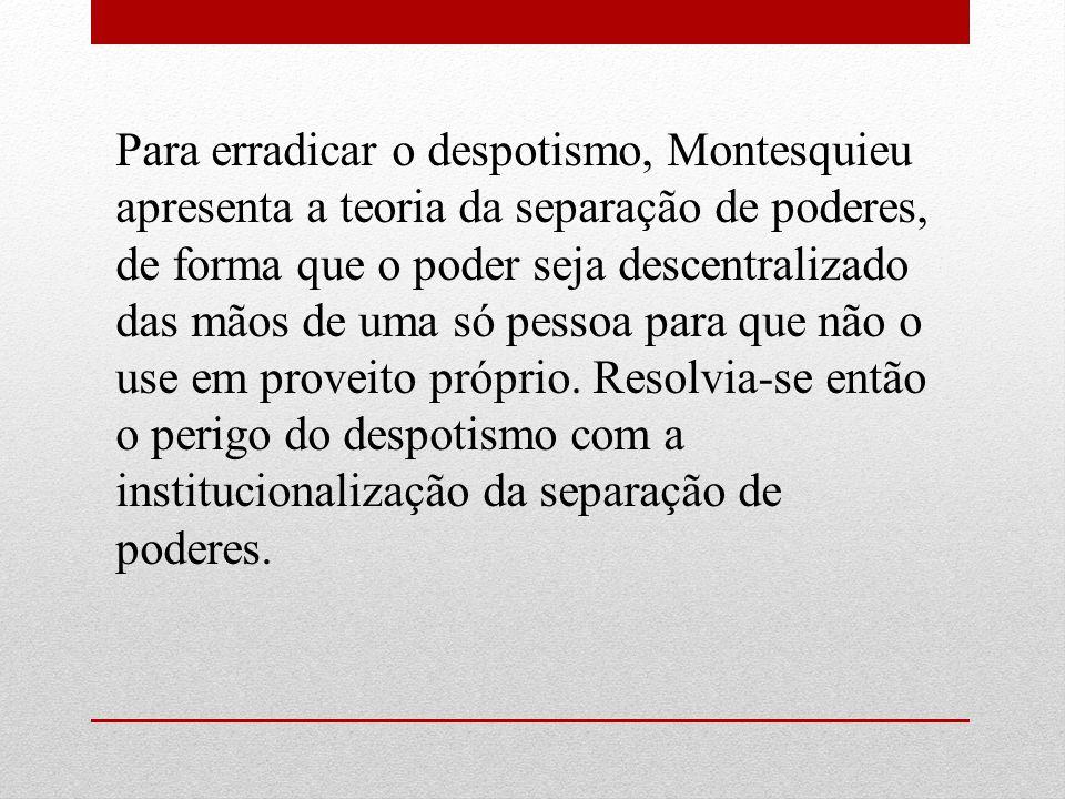 Para erradicar o despotismo, Montesquieu apresenta a teoria da separação de poderes, de forma que o poder seja descentralizado das mãos de uma só pess
