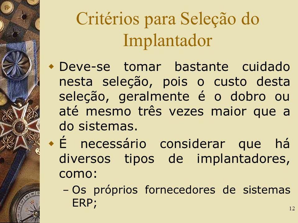 12 Critérios para Seleção do Implantador Deve-se tomar bastante cuidado nesta seleção, pois o custo desta seleção, geralmente é o dobro ou até mesmo t