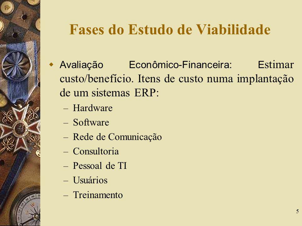 5 Fases do Estudo de Viabilidade Avaliação Econômico-Financeira: E stimar custo/benefício. Itens de custo numa implantação de um sistemas ERP: – Hardw