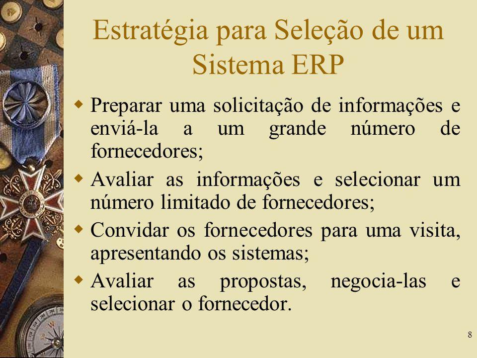 8 Estratégia para Seleção de um Sistema ERP Preparar uma solicitação de informações e enviá-la a um grande número de fornecedores; Avaliar as informaç