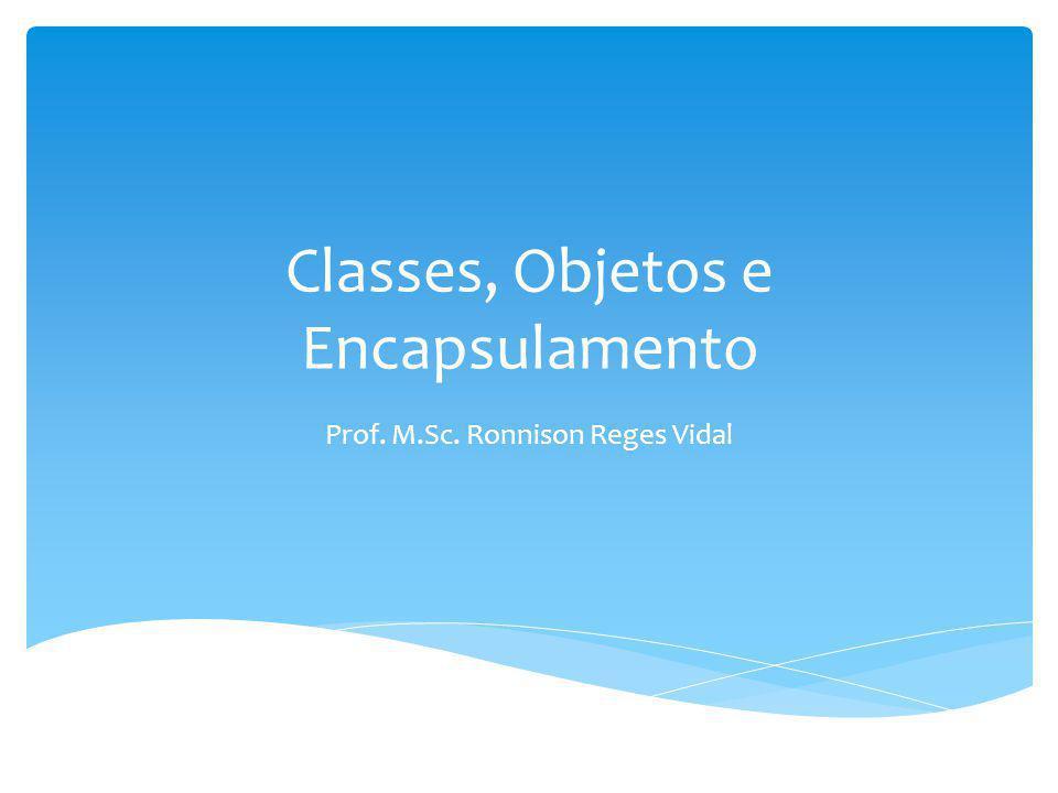 Classes, Objetos e Encapsulamento Prof. M.Sc. Ronnison Reges Vidal