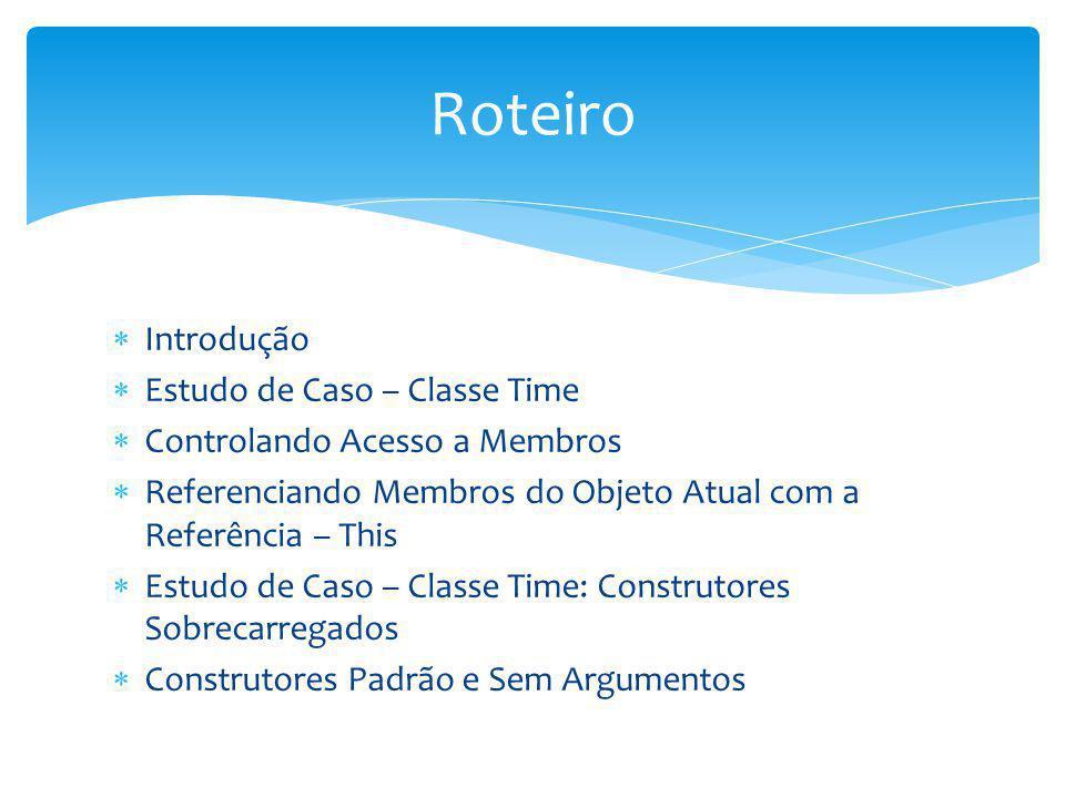 Introdução Estudo de Caso – Classe Time Controlando Acesso a Membros Referenciando Membros do Objeto Atual com a Referência – This Estudo de Caso – Cl