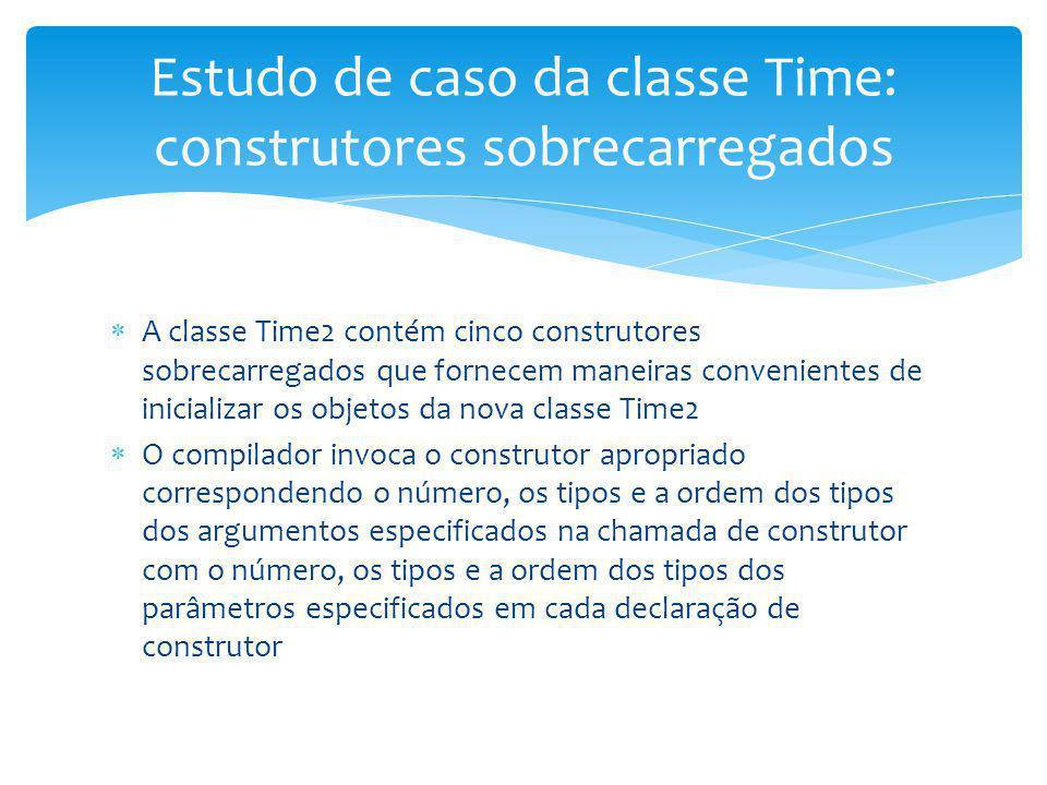 A classe Time2 contém cinco construtores sobrecarregados que fornecem maneiras convenientes de inicializar os objetos da nova classe Time2 O compilado