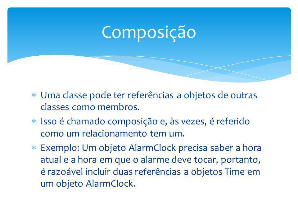 Uma classe pode ter referências a objetos de outras classes como membros. Isso é chamado composição e, às vezes, é referido como um relacionamento tem