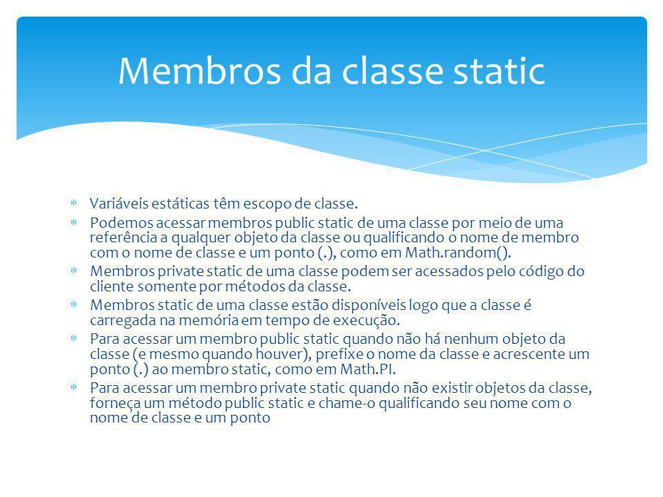 Variáveis estáticas têm escopo de classe. Podemos acessar membros public static de uma classe por meio de uma referência a qualquer objeto da classe o