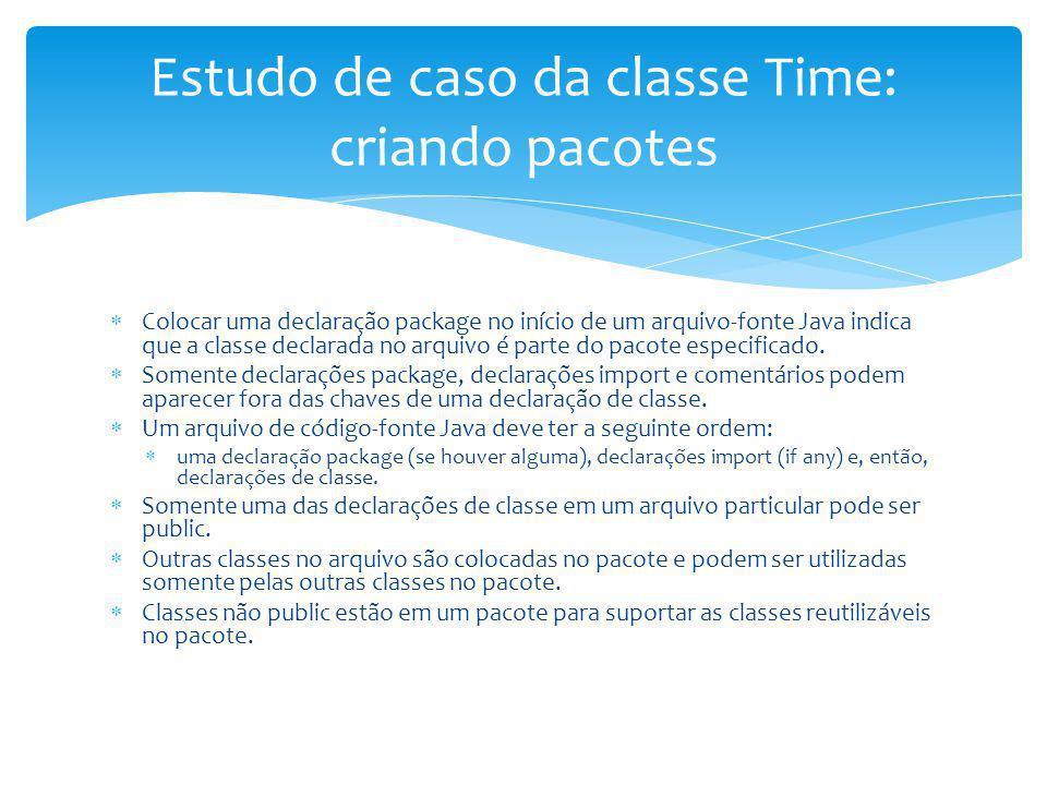 Estudo de caso da classe Time: criando pacotes Colocar uma declaração package no início de um arquivo-fonte Java indica que a classe declarada no arqu