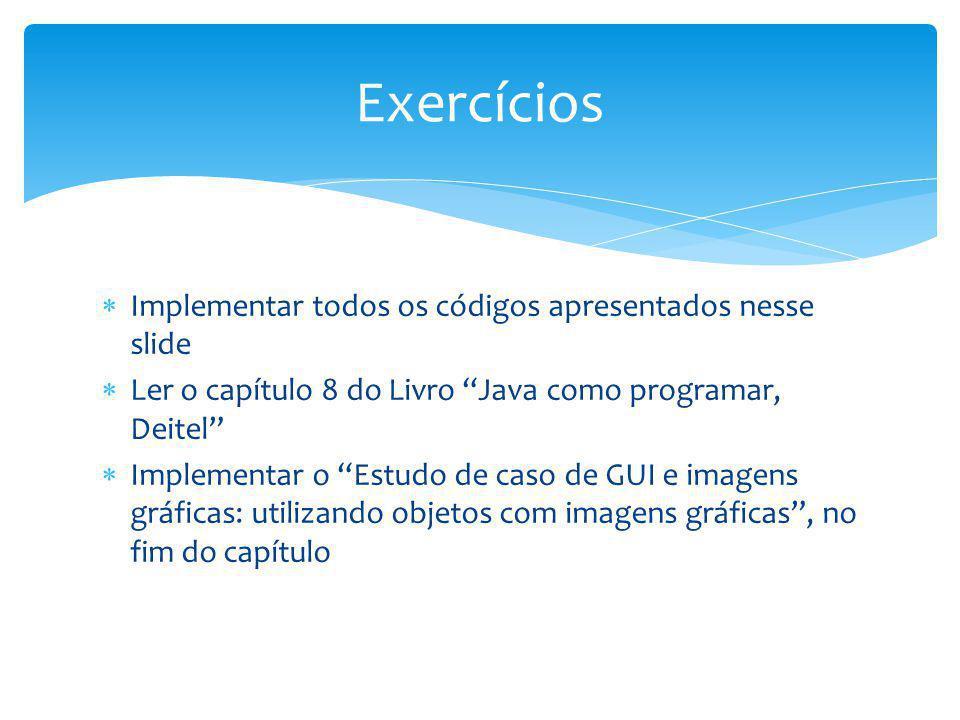 Implementar todos os códigos apresentados nesse slide Ler o capítulo 8 do Livro Java como programar, Deitel Implementar o Estudo de caso de GUI e imag