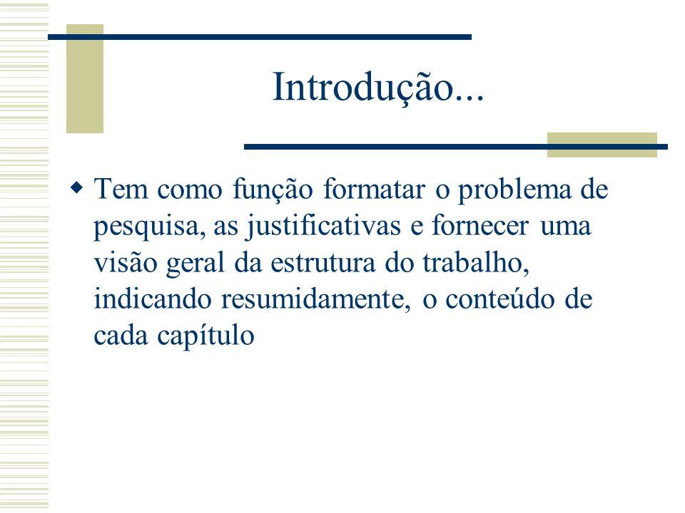 Introdução... Tem como função formatar o problema de pesquisa, as justificativas e fornecer uma visão geral da estrutura do trabalho, indicando resumi