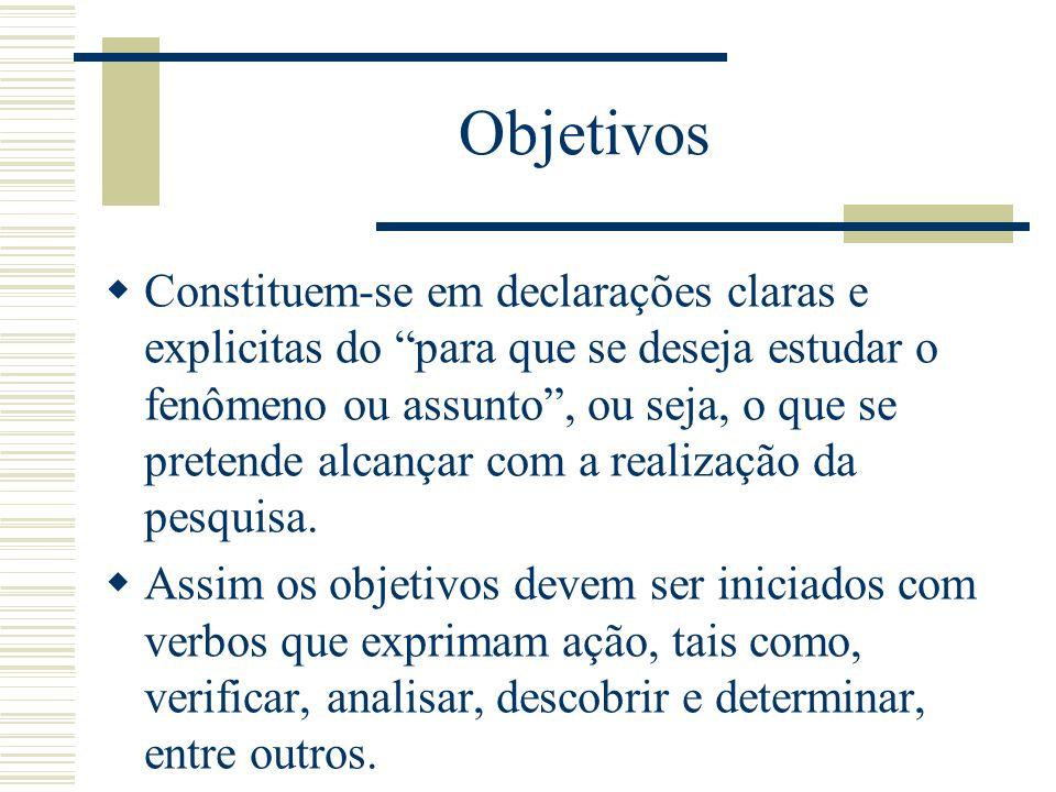 Objetivos Constituem-se em declarações claras e explicitas do para que se deseja estudar o fenômeno ou assunto, ou seja, o que se pretende alcançar co