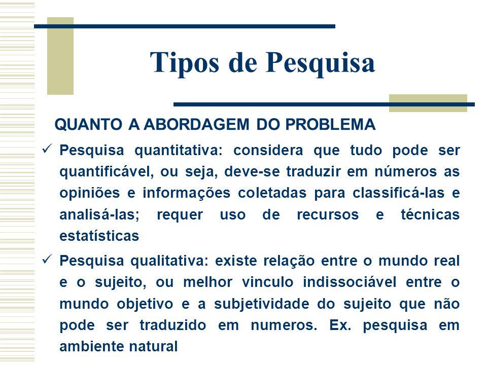 Tipos de Pesquisa QUANTO A ABORDAGEM DO PROBLEMA Pesquisa quantitativa: considera que tudo pode ser quantificável, ou seja, deve-se traduzir em número