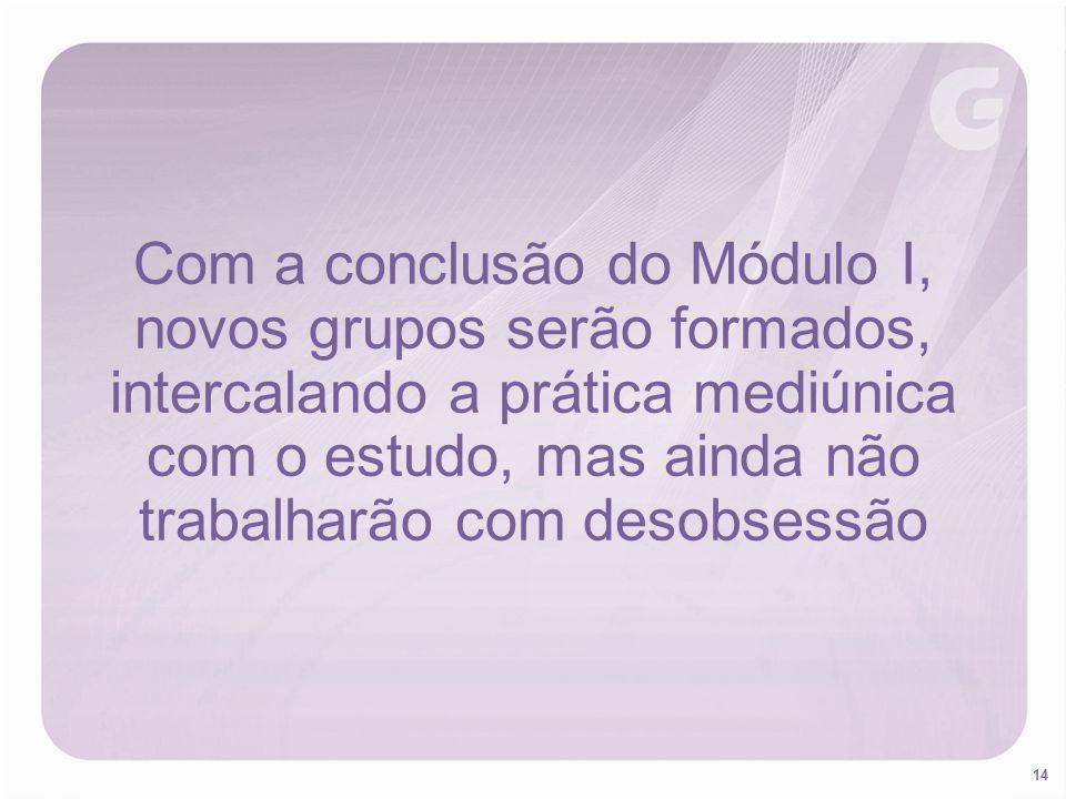 14 Com a conclusão do Módulo I, novos grupos serão formados, intercalando a prática mediúnica com o estudo, mas ainda não trabalharão com desobsessão