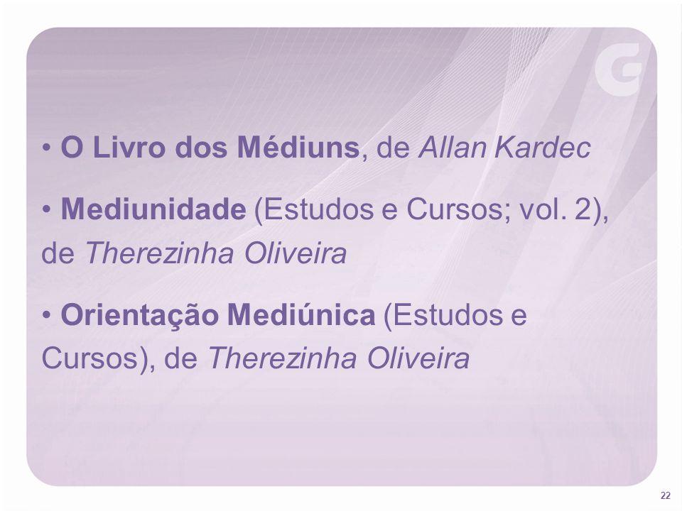 22 O Livro dos Médiuns, de Allan Kardec Mediunidade (Estudos e Cursos; vol. 2), de Therezinha Oliveira Orientação Mediúnica (Estudos e Cursos), de The