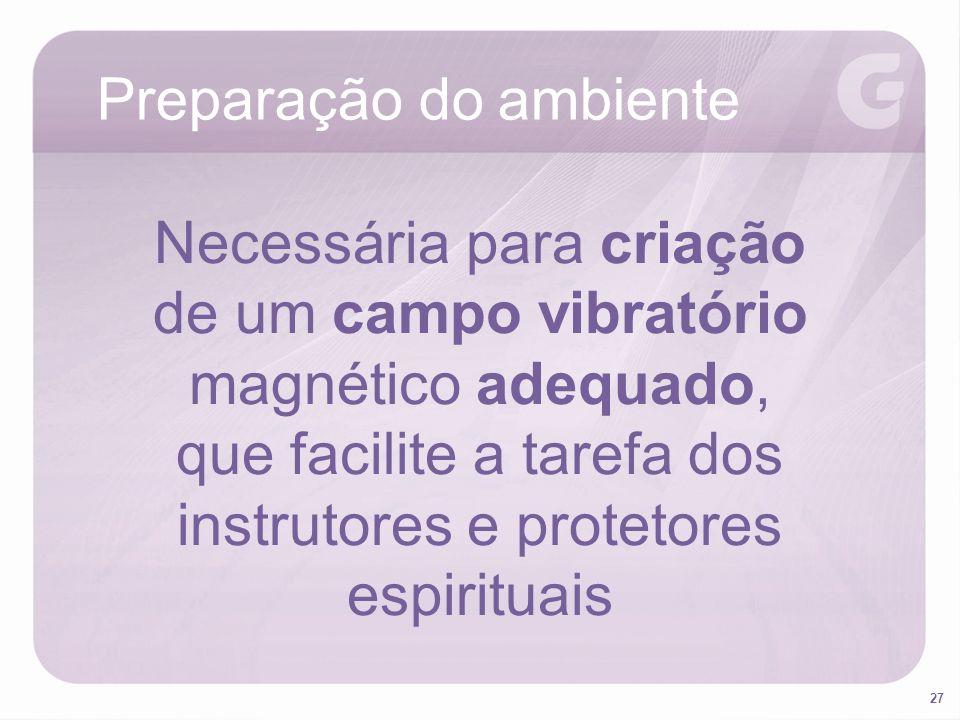 27 Preparação do ambiente Necessária para criação de um campo vibratório magnético adequado, que facilite a tarefa dos instrutores e protetores espiri