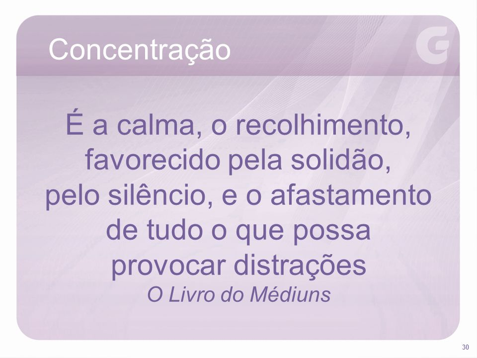 30 Concentração É a calma, o recolhimento, favorecido pela solidão, pelo silêncio, e o afastamento de tudo o que possa provocar distrações O Livro do