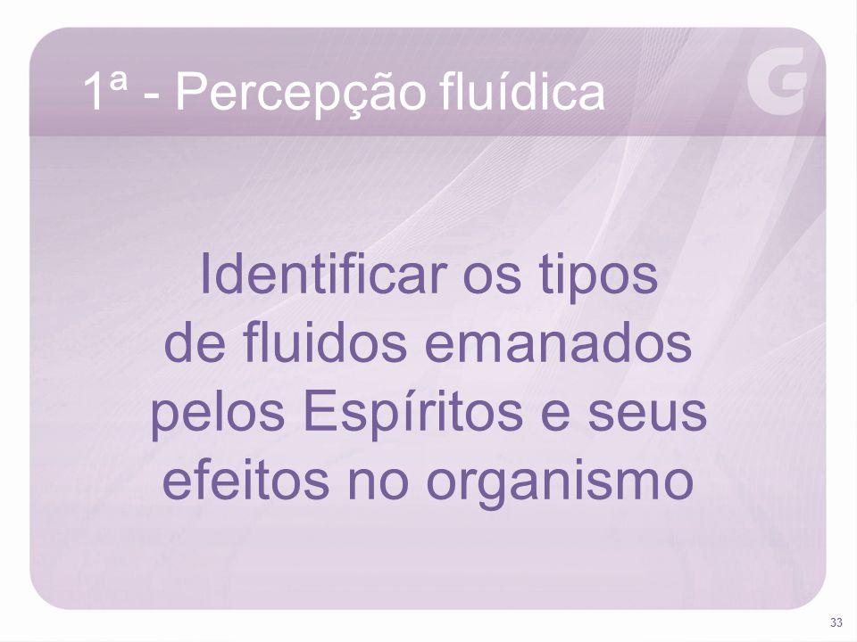 33 1ª - Percepção fluídica Identificar os tipos de fluidos emanados pelos Espíritos e seus efeitos no organismo