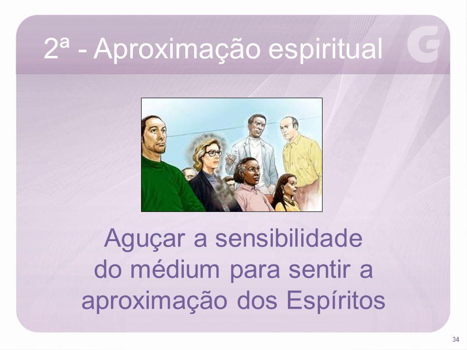 34 2ª - Aproximação espiritual Aguçar a sensibilidade do médium para sentir a aproximação dos Espíritos