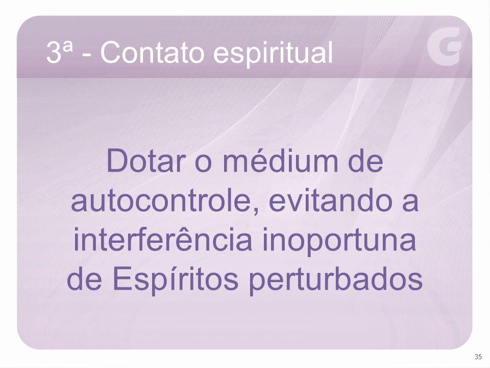 35 3ª - Contato espiritual Dotar o médium de autocontrole, evitando a interferência inoportuna de Espíritos perturbados