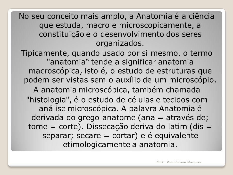 No seu conceito mais amplo, a Anatomia é a ciência que estuda, macro e microscopicamente, a constituição e o desenvolvimento dos seres organizados.