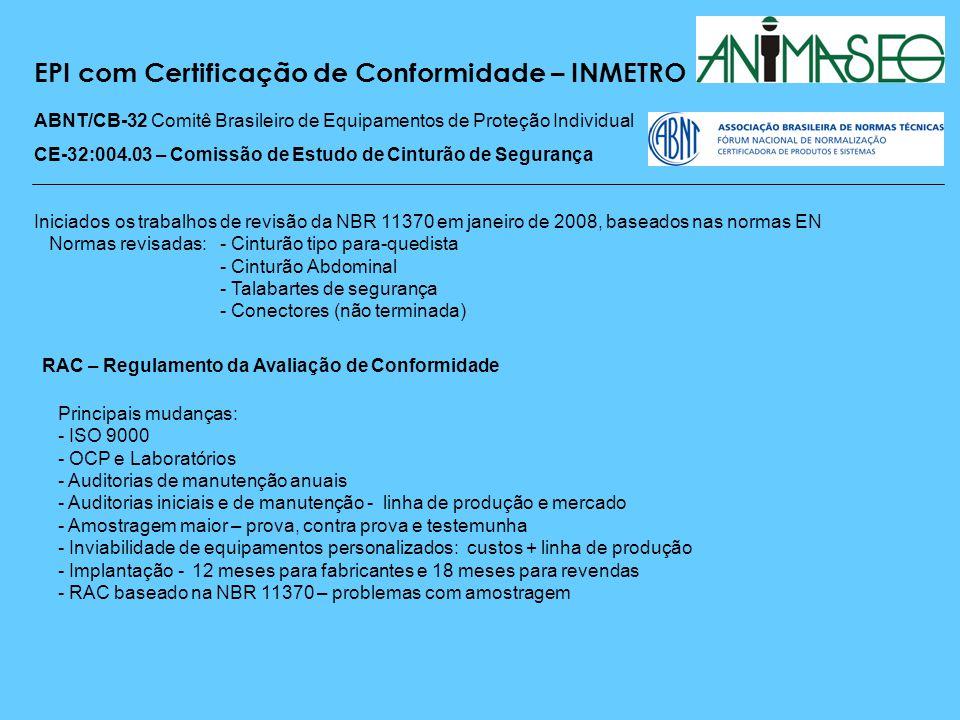 EPI com Certificação de Conformidade – INMETRO ABNT/CB-32 Comitê Brasileiro de Equipamentos de Proteção Individual CE-32:004.03 – Comissão de Estudo de Cinturão de Segurança -Adoção das normas ISO 10333 - ISO 10333-1 Cinturões de Segurança Tipo Para-quedista (revisada) - ISO 10333-2 Talabartes de segurança com absorvedor (revisada) - ISO 10333-3 Trava queda retrátil (revisada) - ISO 10333-4 Linhas de vida e Trava queda (revisada) - ISO 10333-5 Conectores (revisada) - ISO 10333-6 Ensaios (em estudo) ABNT – Acordo sobre Barreiras Técnicas Aspectos sobre as normas ISO - ISO 10333-1 Ensaio suspensão, ensaio fivela e boneco com chumbo - ISO 10333-2 Faltam ensaios para alguns tipos de talabartes - ISO 10333-3 Laboratório bem estruturado, retirar de serviço TQ depois de uma queda.