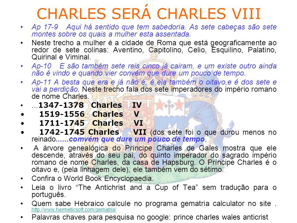 CHARLES SERÁ CHARLES VIII Ap 17-9 Aqui há sentido que tem sabedoria. As sete cabeças são sete montes sobre os quais a mulher esta assentada. Neste tre