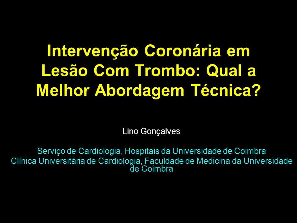 Intervenção Coronária em Lesão Com Trombo: Qual a Melhor Abordagem Técnica? Lino Gonçalves Serviço de Cardiologia, Hospitais da Universidade de Coimbr
