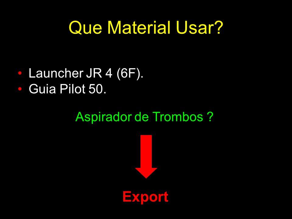 Que Material Usar? Launcher JR 4 (6F). Guia Pilot 50. Aspirador de Trombos ? Export