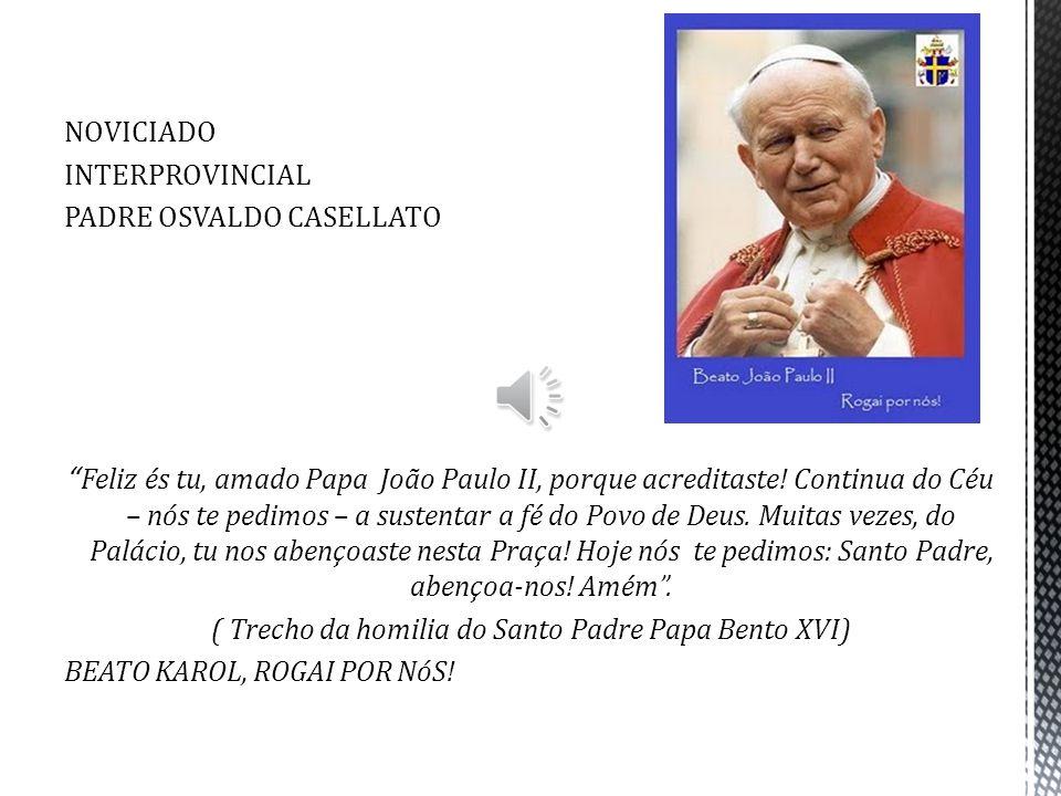 NOVICIADO INTERPROVINCIAL PADRE OSVALDO CASELLATO Feliz és tu, amado Papa João Paulo II, porque acreditaste! Continua do Céu – nós te pedimos – a sust