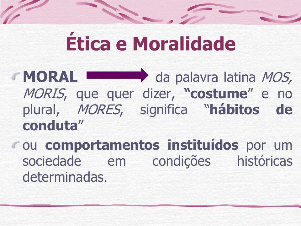 Ética e Moralidade MORAL da palavra latina MOS, MORIS, que quer dizer, costume e no plural, MORES, significa hábitos de conduta ou comportamentos instituídos por um sociedade em condições históricas determinadas.