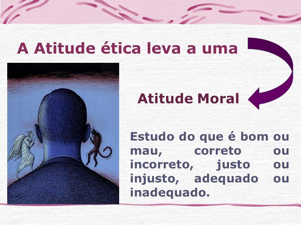 A Atitude ética leva a uma Estudo do que é bom ou mau, correto ou incorreto, justo ou injusto, adequado ou inadequado.