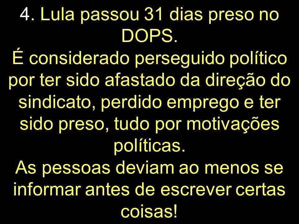 4. Por que o presidente do povo é perseguido político, sendo que passou apenas UMA noite no DOPS?