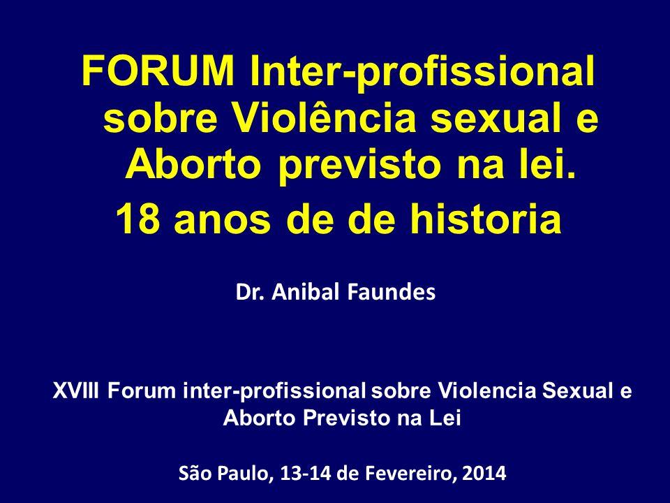 Dr. Anibal Faundes FORUM Inter-profissional sobre Violência sexual e Aborto previsto na lei. 18 anos de de historia XVIII Forum inter-profissional sob