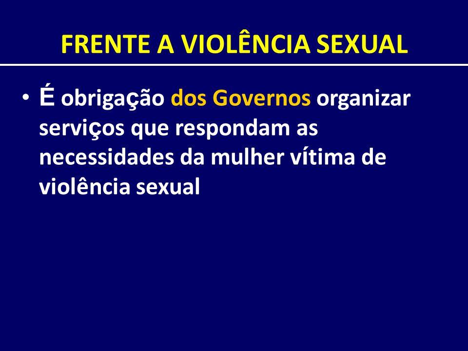 FRENTE A VIOLÊNCIA SEXUAL É obriga ç ão dos Governos organizar servi ç os que respondam as necessidades da mulher v í tima de violência sexual