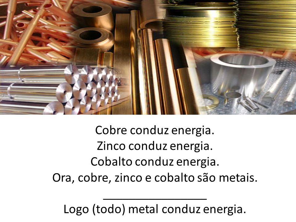 Cobre conduz energia.Zinco conduz energia. Cobalto conduz energia.