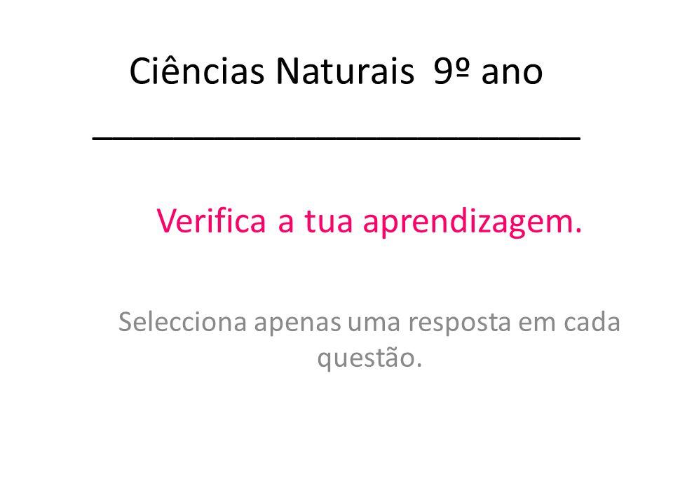 Ciências Naturais 9º ano ________________________ Verifica a tua aprendizagem. Selecciona apenas uma resposta em cada questão.