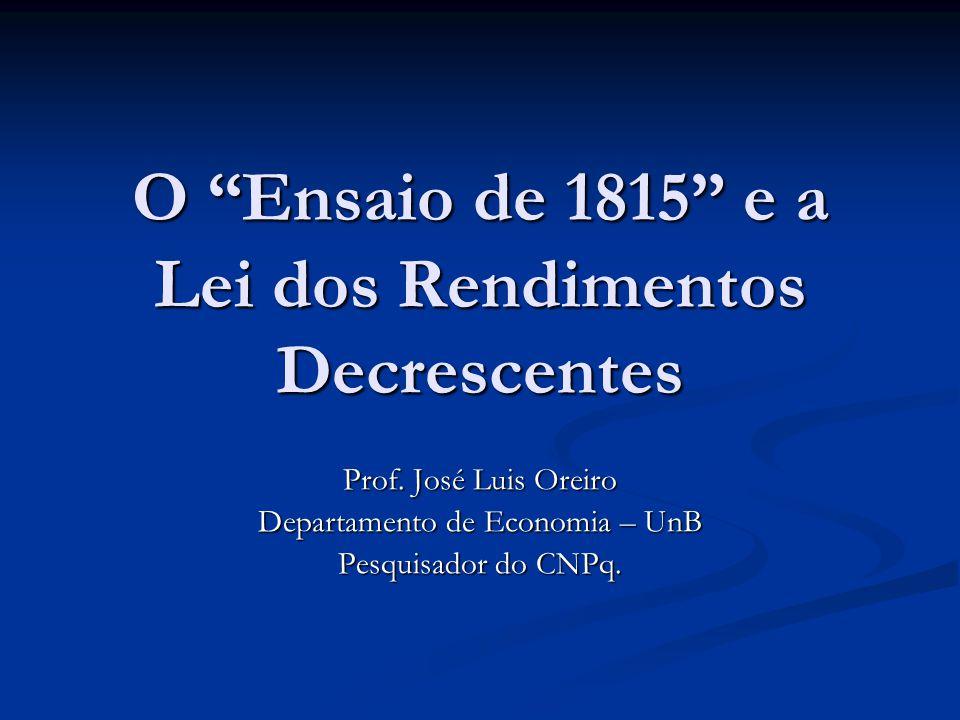 O Ensaio de 1815 e a Lei dos Rendimentos Decrescentes Prof. José Luis Oreiro Departamento de Economia – UnB Pesquisador do CNPq.
