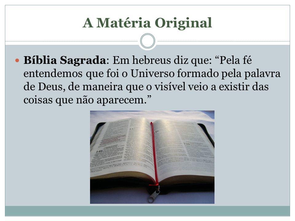 A Matéria Original Bíblia Sagrada: Em hebreus diz que: Pela fé entendemos que foi o Universo formado pela palavra de Deus, de maneira que o visível ve
