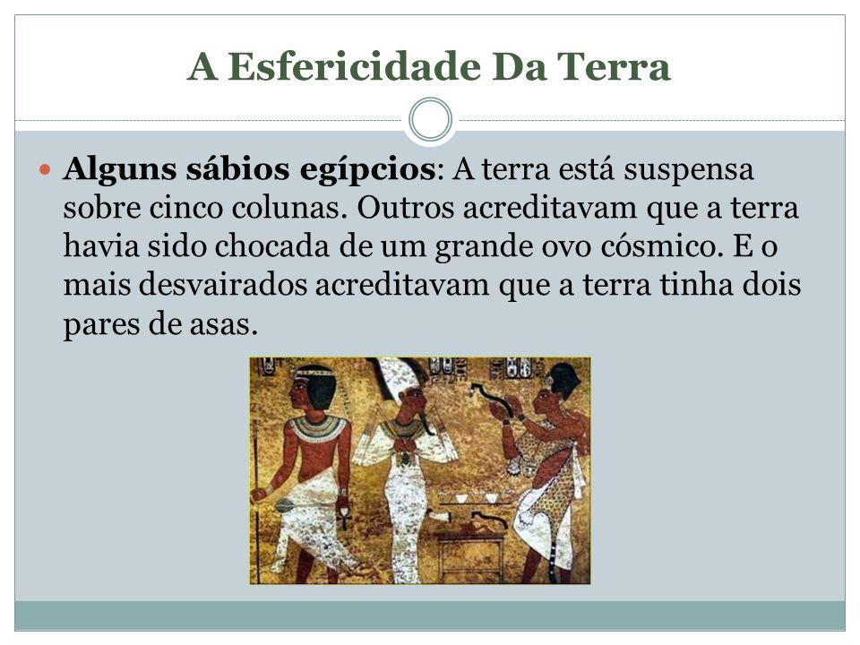 A Esfericidade Da Terra Alguns sábios egípcios: A terra está suspensa sobre cinco colunas. Outros acreditavam que a terra havia sido chocada de um gra