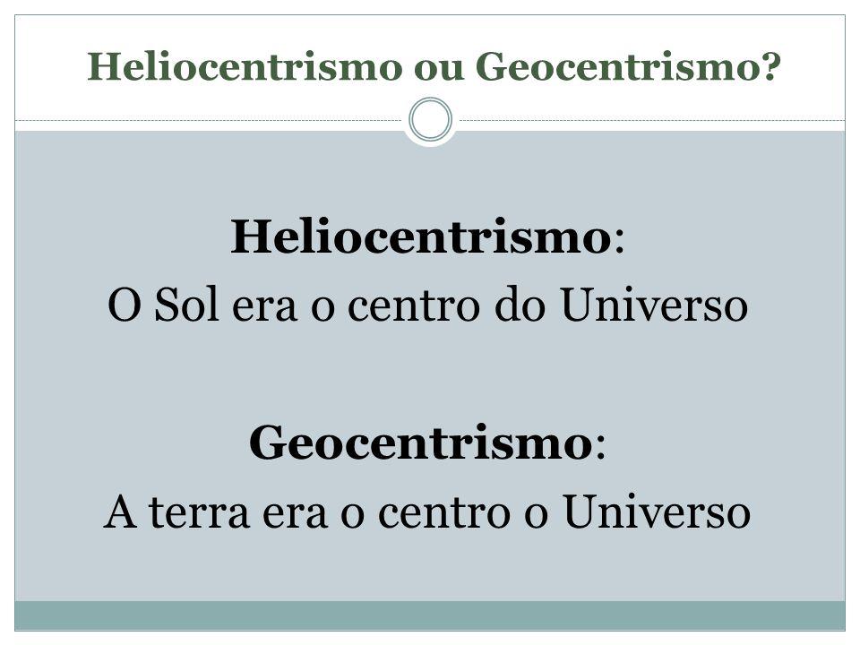 Heliocentrismo ou Geocentrismo? Heliocentrismo: O Sol era o centro do Universo Geocentrismo: A terra era o centro o Universo