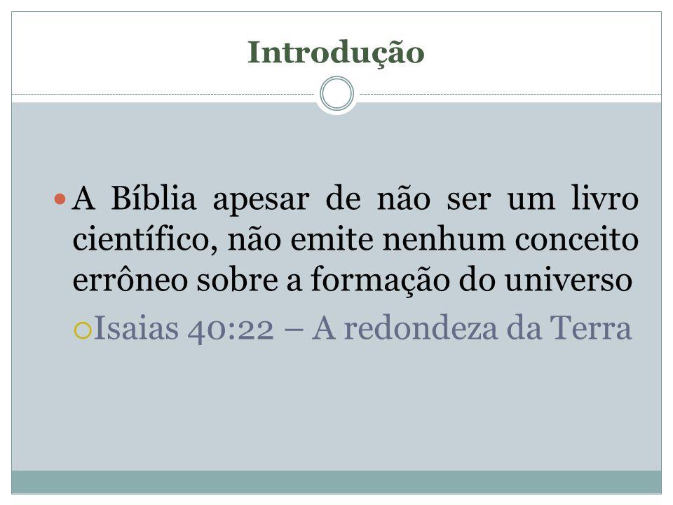 Introdução A Bíblia apesar de não ser um livro científico, não emite nenhum conceito errôneo sobre a formação do universo Isaias 40:22 – A redondeza d