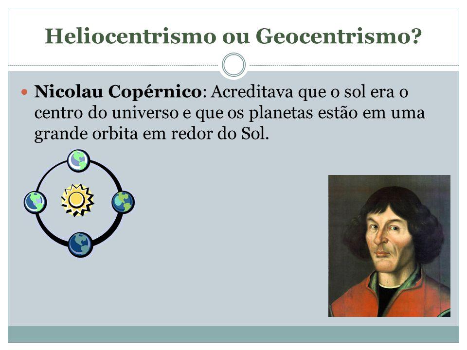 Heliocentrismo ou Geocentrismo? Nicolau Copérnico: Acreditava que o sol era o centro do universo e que os planetas estão em uma grande orbita em redor