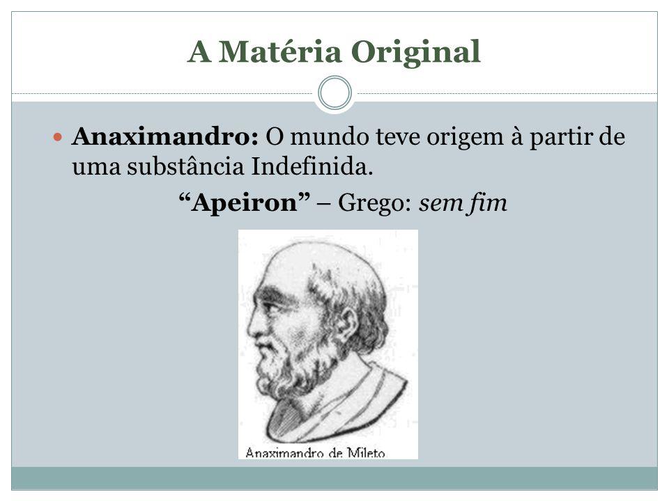 A Matéria Original Anaximandro: O mundo teve origem à partir de uma substância Indefinida. Apeiron – Grego: sem fim
