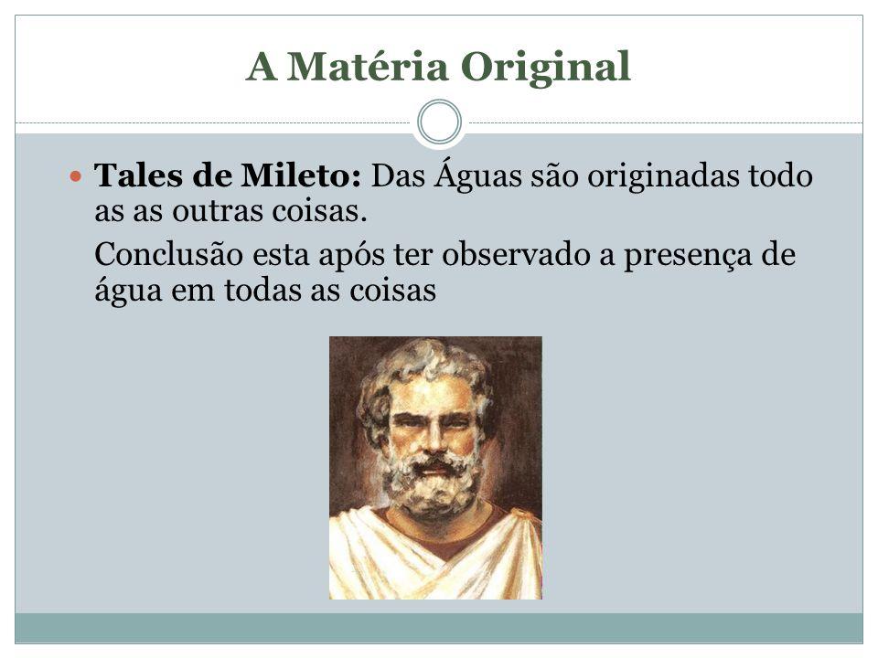 A Matéria Original Tales de Mileto: Das Águas são originadas todo as as outras coisas. Conclusão esta após ter observado a presença de água em todas a