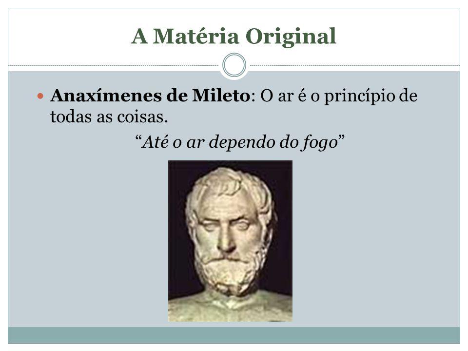 A Matéria Original Anaxímenes de Mileto: O ar é o princípio de todas as coisas. Até o ar dependo do fogo