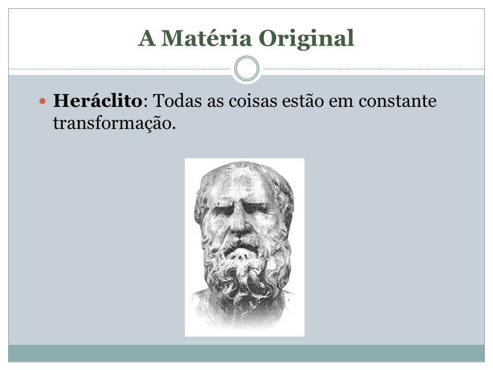 A Matéria Original Heráclito: Todas as coisas estão em constante transformação.