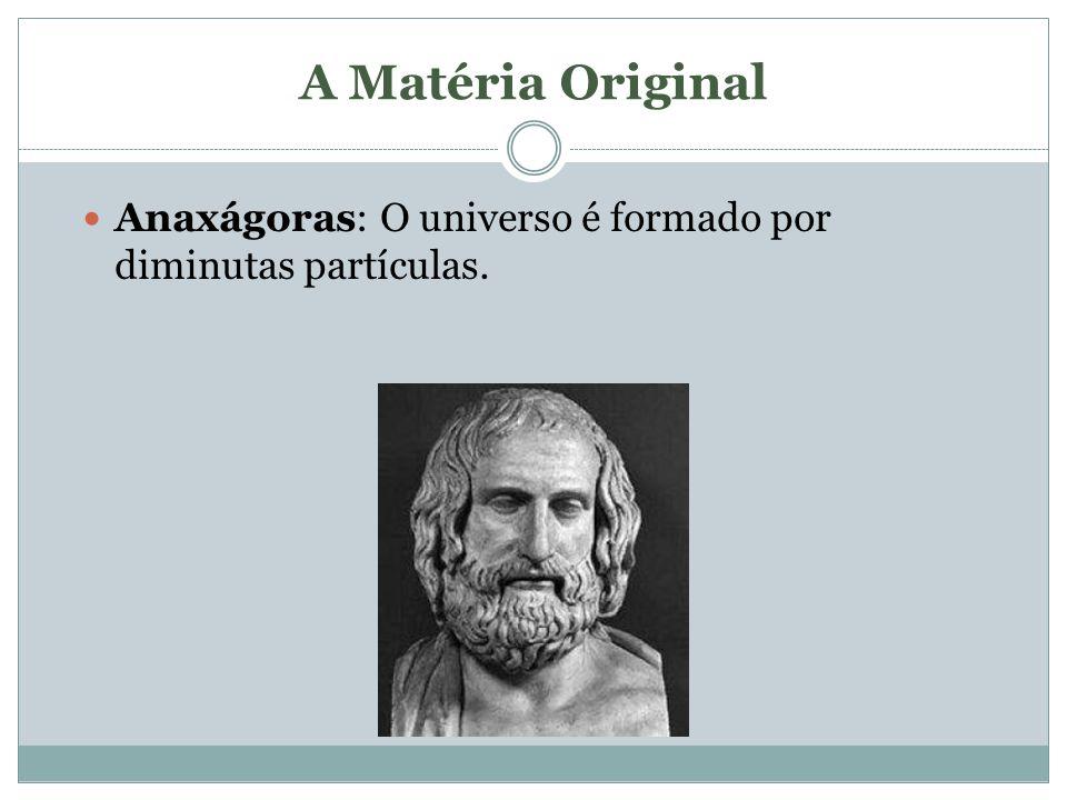 A Matéria Original Anaxágoras: O universo é formado por diminutas partículas.