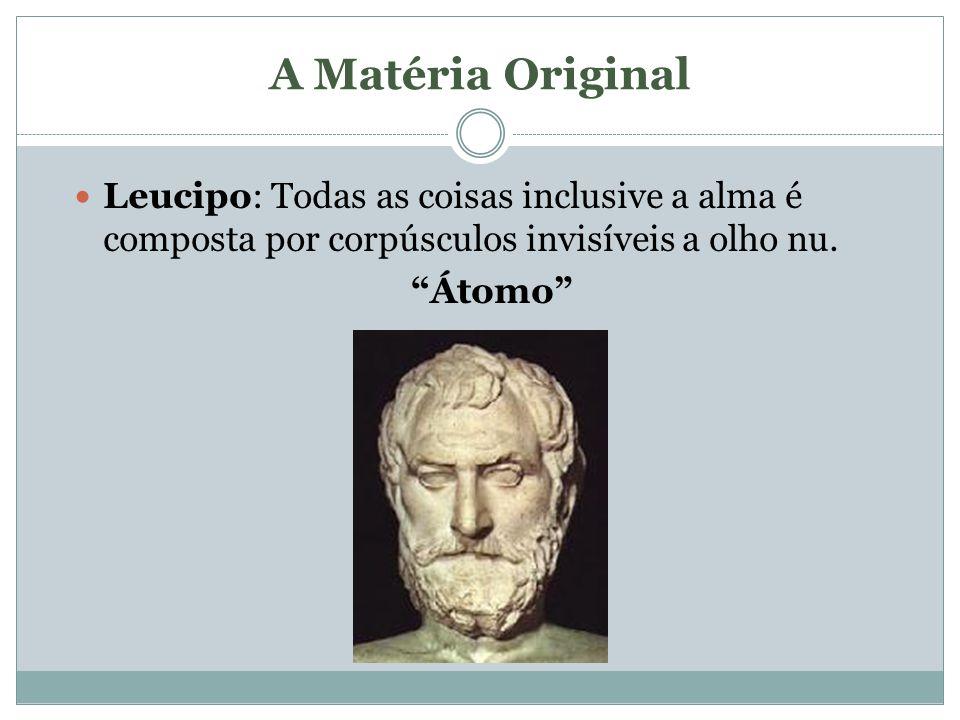 A Matéria Original Leucipo: Todas as coisas inclusive a alma é composta por corpúsculos invisíveis a olho nu. Átomo
